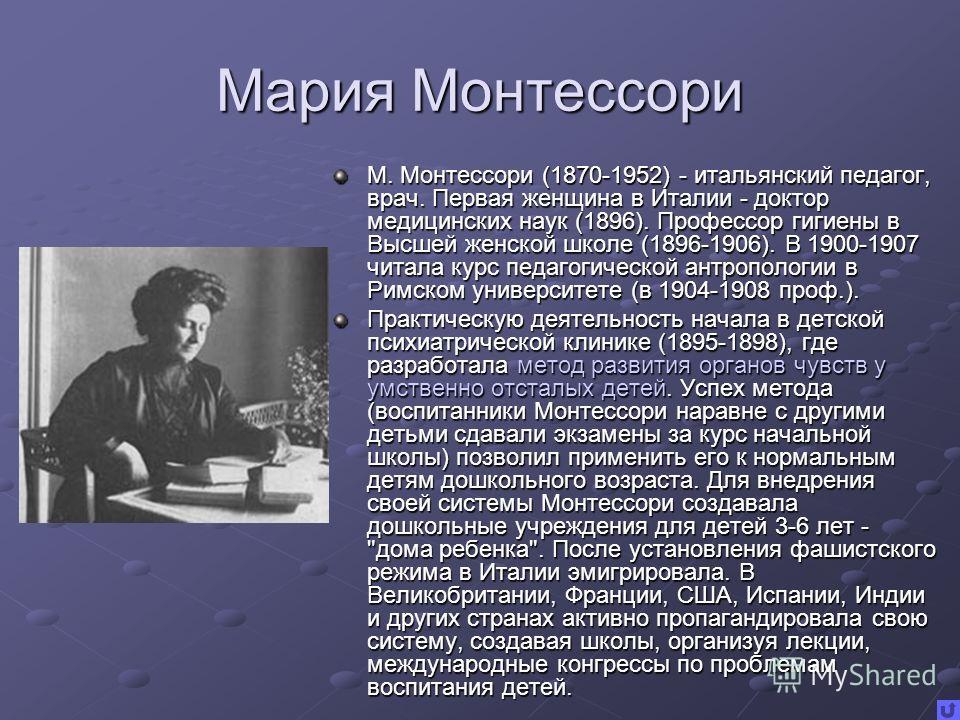 Мария Монтессори М. Монтессори (1870-1952) - итальянский педагог, врач. Первая женщина в Италии - доктор медицинских наук (1896). Профессор гигиены в Высшей женской школе (1896-1906). В 1900-1907 читала курс педагогической антропологии в Римском унив