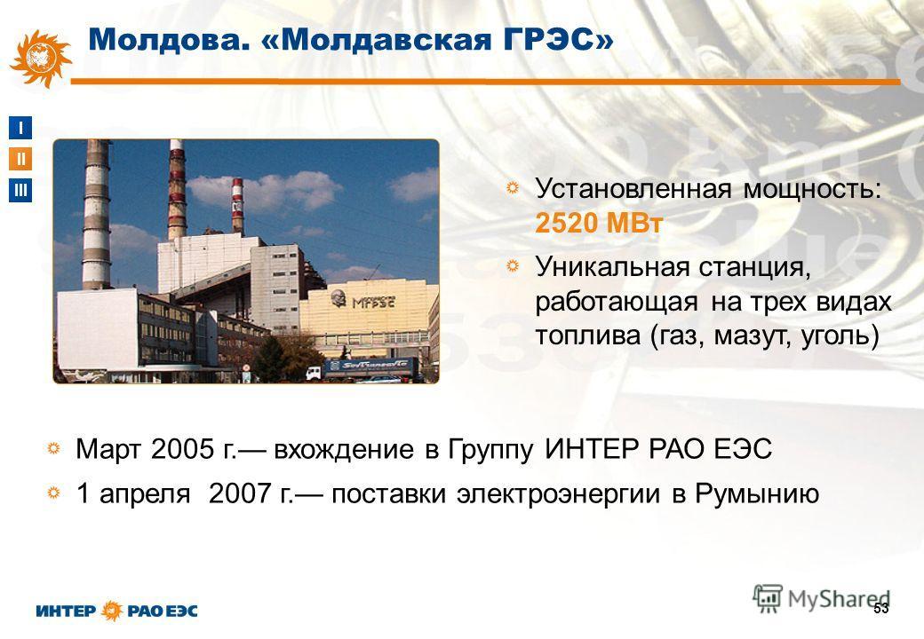 I II III 53 Установленная мощность: 2520 МВт Уникальная станция, работающая на трех видах топлива (газ, мазут, уголь) Март 2005 г. вхождение в Группу ИНТЕР РАО ЕЭС 1 апреля 2007 г. поставки электроэнергии в Румынию Молдова. «Молдавская ГРЭС»