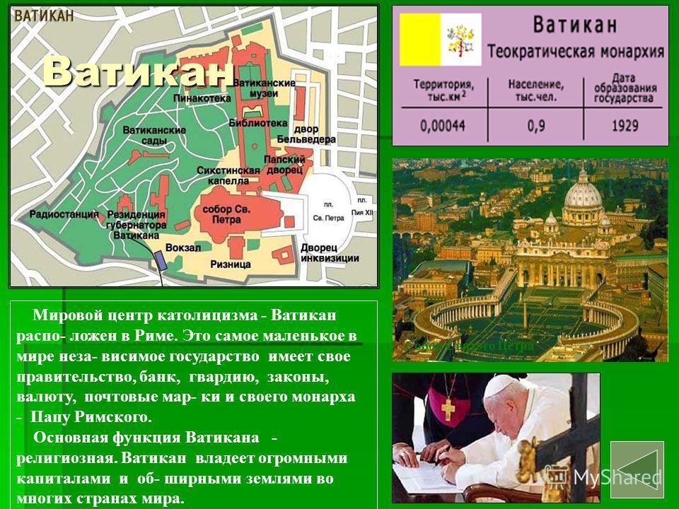 Собор Святого Петра Мировой центр католицизма - Ватикан распо- ложен в Риме. Это самое маленькое в мире неза- висимое государство имеет свое правительство, банк, гвардию, законы, валюту, почтовые мар- ки и своего монарха - Папу Римского. Основная фун