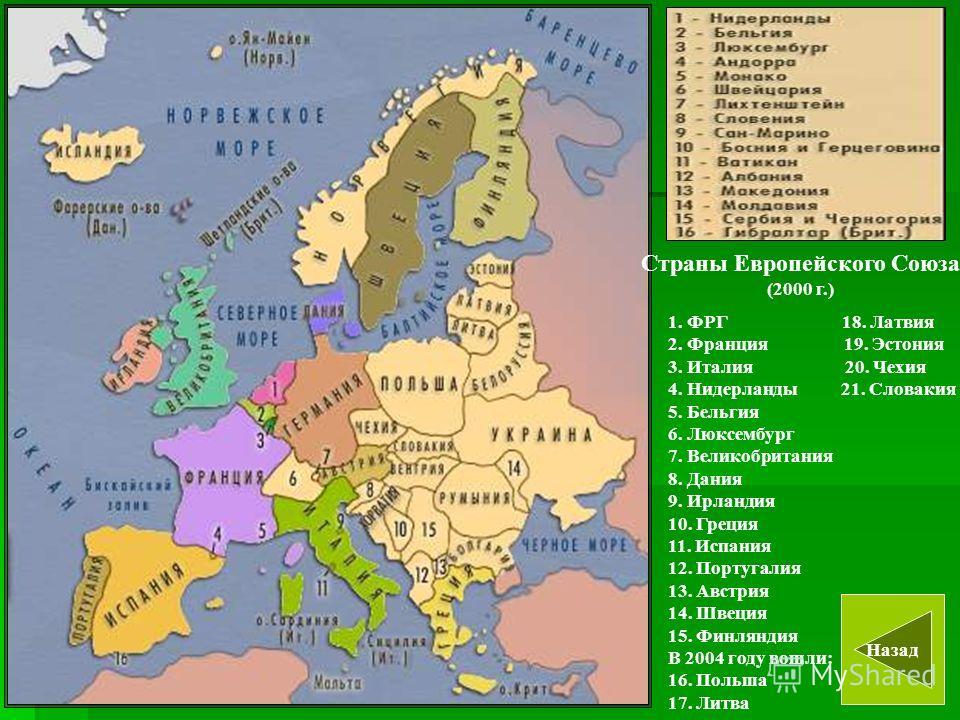 Страны Европейского Союза (2000 г.) Назад 1. ФРГ 18. Латвия 2. Франция 19. Эстония 3. Италия 20. Чехия 4. Нидерланды 21. Словакия 5. Бельгия 6. Люксембург 7. Великобритания 8. Дания 9. Ирландия 10. Греция 11. Испания 12. Португалия 13. Австрия 14. Шв