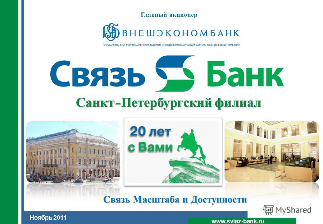 1 www.sviaz-bank.ru Ноябрь 2011 Санкт-Петербургский филиал Главный акционер Связь Масштаба и Доступности