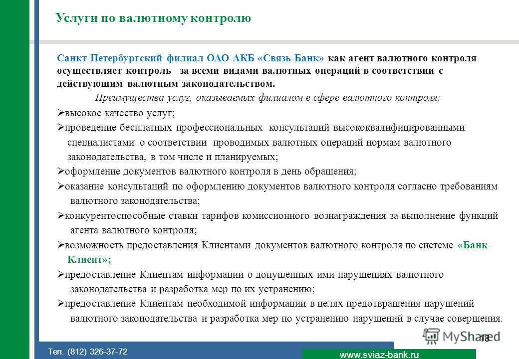 18 www.sviaz-bank.ru Тел. (812) 326-37-72 Услуги по валютному контролю Санкт-Петербургский филиал ОАО АКБ «Связь-Банк» как агент валютного контроля осуществляет контроль за всеми видами валютных операций в соответствии с действующим валютным законода