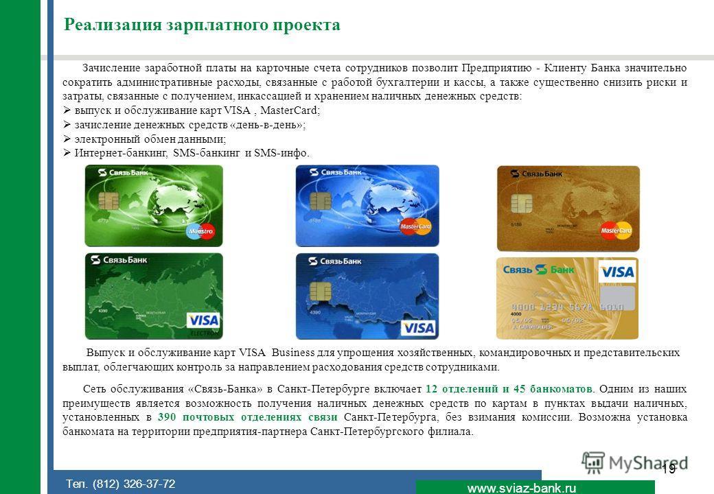 19 www.sviaz-bank.ru Тел. (812) 326-37-72 Реализация зарплатного проекта Зачисление заработной платы на карточные счета сотрудников позволит Предприятию - Клиенту Банка значительно сократить административные расходы, связанные с работой бухгалтерии и