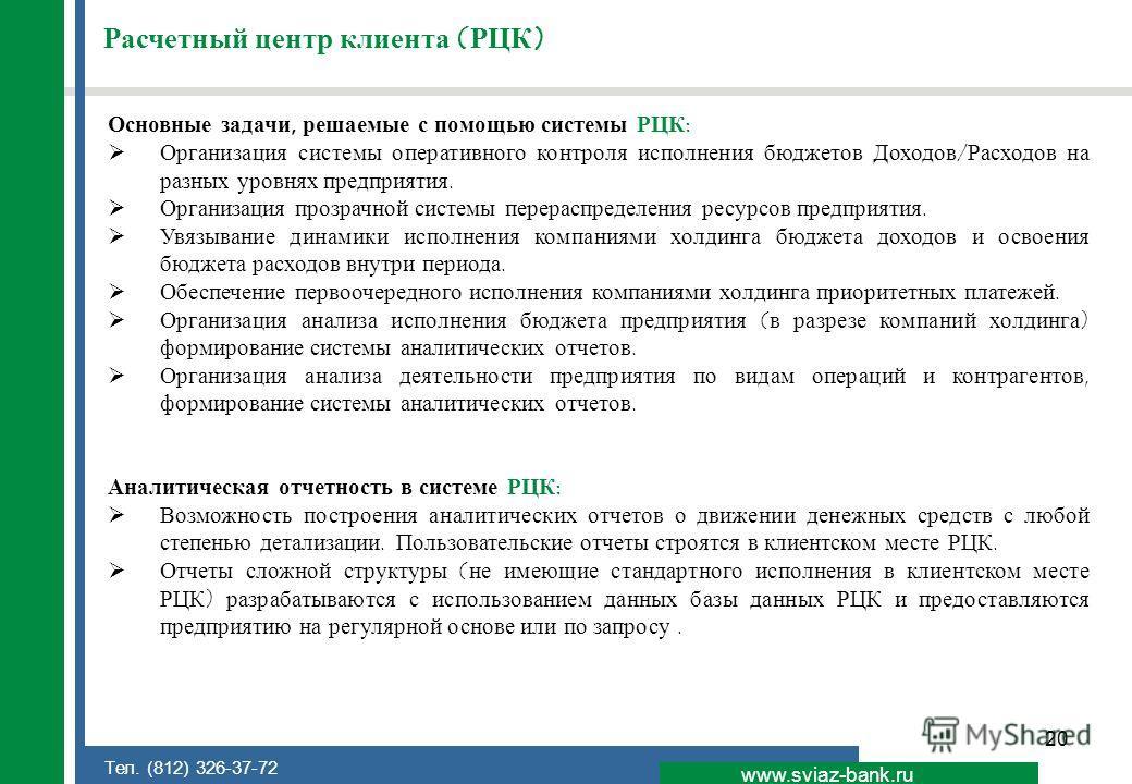 20 www.sviaz-bank.ru Тел. (812) 326-37-72 Расчетный центр клиента (РЦК) Основные задачи, решаемые с помощью системы РЦК: Организация системы оперативного контроля исполнения бюджетов Доходов/Расходов на разных уровнях предприятия. Организация прозрач