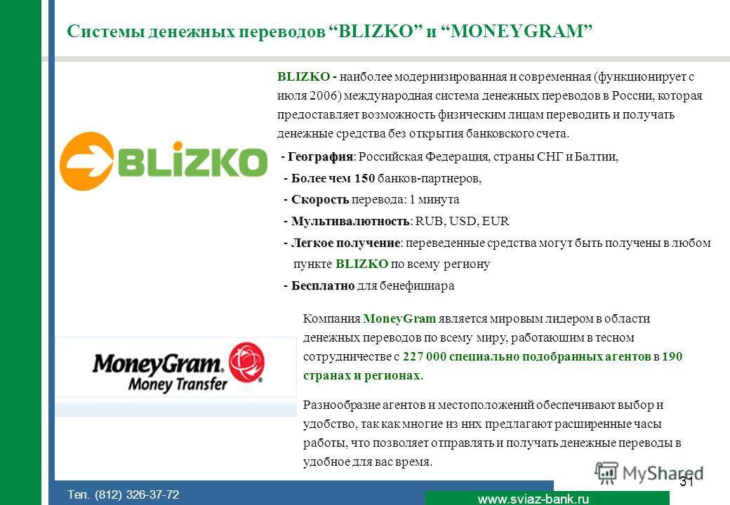 31 www.sviaz-bank.ru Тел. (812) 326-37-72 Системы денежных переводов BLIZKO и MONEYGRAM BLIZKO - наиболее модернизированная и современная (функционирует с июля 2006) международная система денежных переводов в России, которая предоставляет возможность