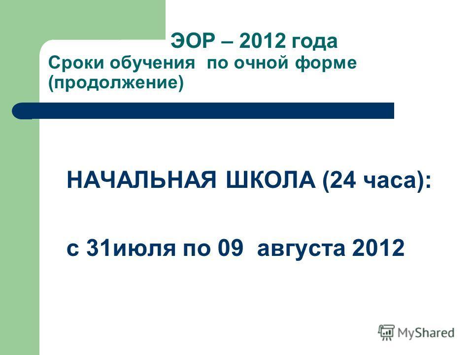 ЭОР – 2012 года Сроки обучения по очной форме (продолжение) НАЧАЛЬНАЯ ШКОЛА (24 часа): с 31июля по 09 августа 2012