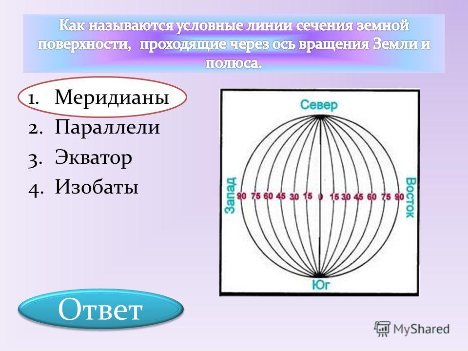 1.Меридианы 2.Параллели 3.Экватор 4.Изобаты Ответ