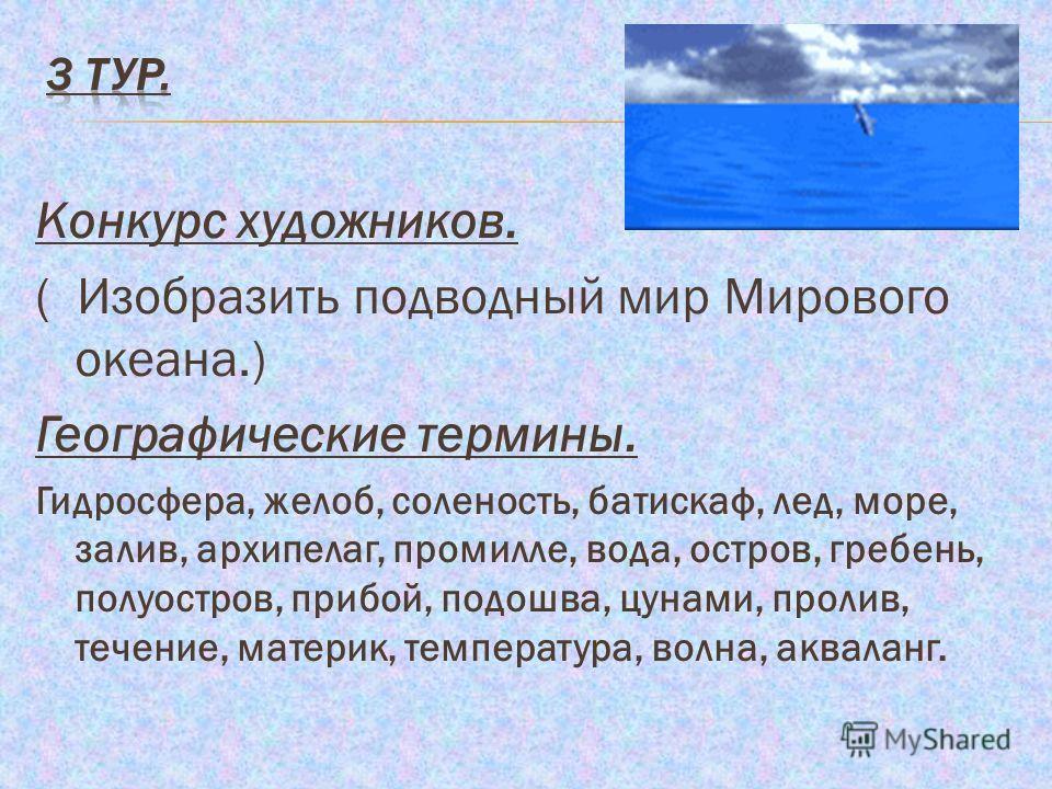 Конкурс художников. ( Изобразить подводный мир Мирового океана.) Географические термины. Гидросфера, желоб, соленость, батискаф, лед, море, залив, архипелаг, промилле, вода, остров, гребень, полуостров, прибой, подошва, цунами, пролив, течение, матер