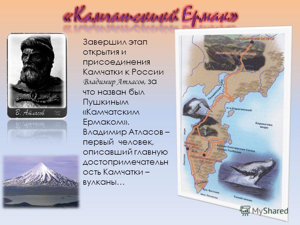Завершил этап открытия и присоединения Камчатки к России Владимир Атласов, за что назван был Пушкиным «Камчатским Ермаком». Владимир Атласов – первый человек, описавший главную достопримечательн ость Камчатки – вулканы…