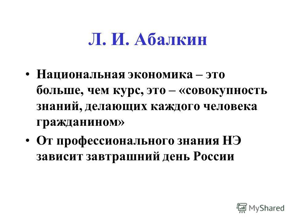 Л. И. Абалкин Национальная экономика – это больше, чем курс, это – «совокупность знаний, делающих каждого человека гражданином» От профессионального знания НЭ зависит завтрашний день России
