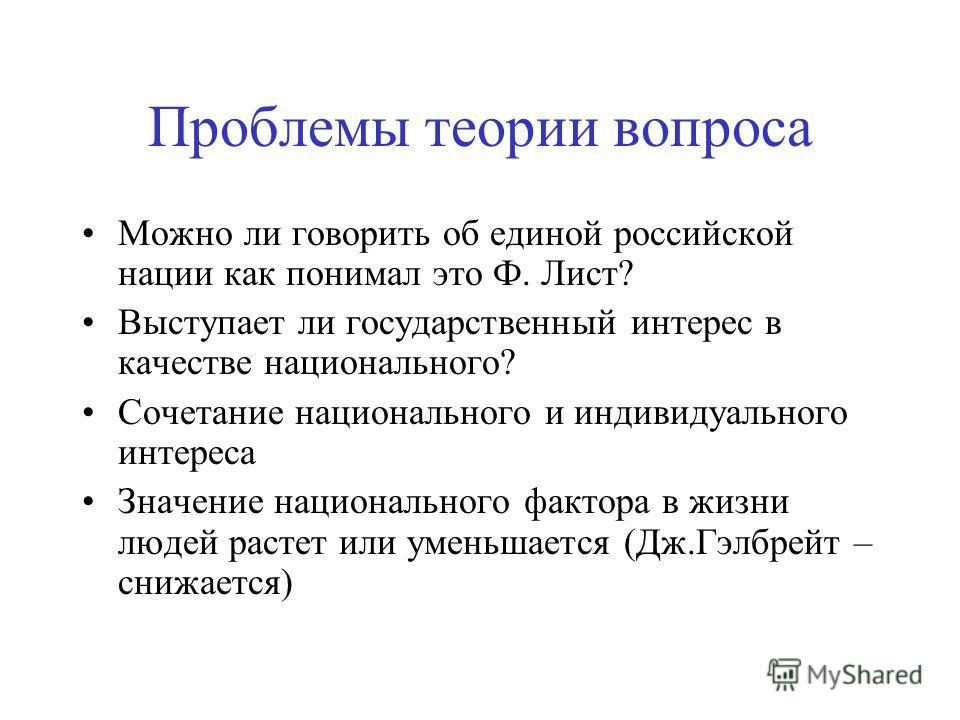 Проблемы теории вопроса Можно ли говорить об единой российской нации как понимал это Ф. Лист? Выступает ли государственный интерес в качестве национального? Сочетание национального и индивидуального интереса Значение национального фактора в жизни люд