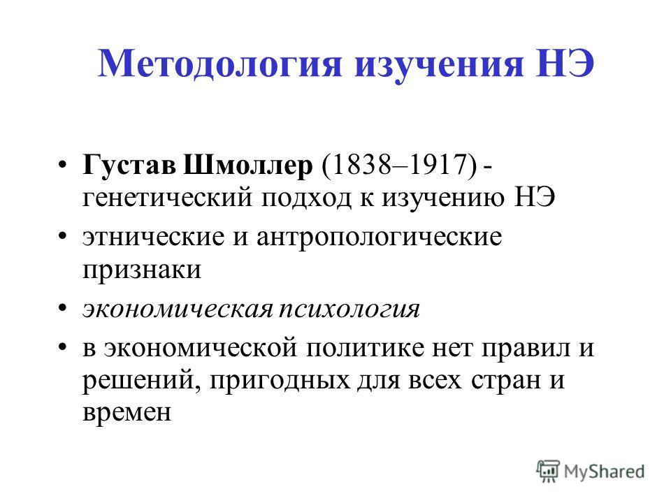 Методология изучения НЭ Густав Шмоллер (1838–1917) - генетический подход к изучению НЭ этнические и антропологические признаки экономическая психология в экономической политике нет правил и решений, пригодных для всех стран и времен
