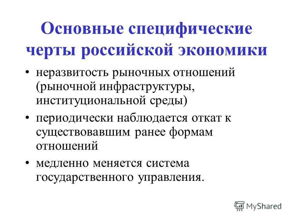 Основные специфические черты российской экономики неразвитость рыночных отношений (рыночной инфраструктуры, институциональной среды) периодически наблюдается откат к существовавшим ранее формам отношений медленно меняется система государственного упр