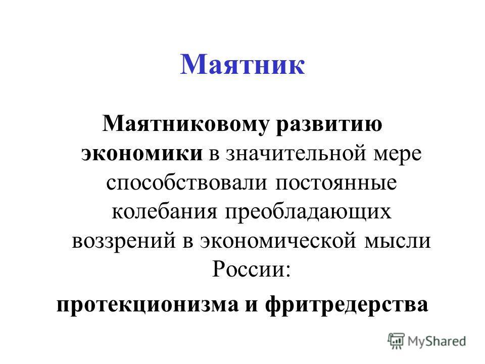 Маятник Маятниковому развитию экономики в значительной мере способствовали постоянные колебания преобладающих воззрений в экономической мысли России: протекционизма и фритредерства