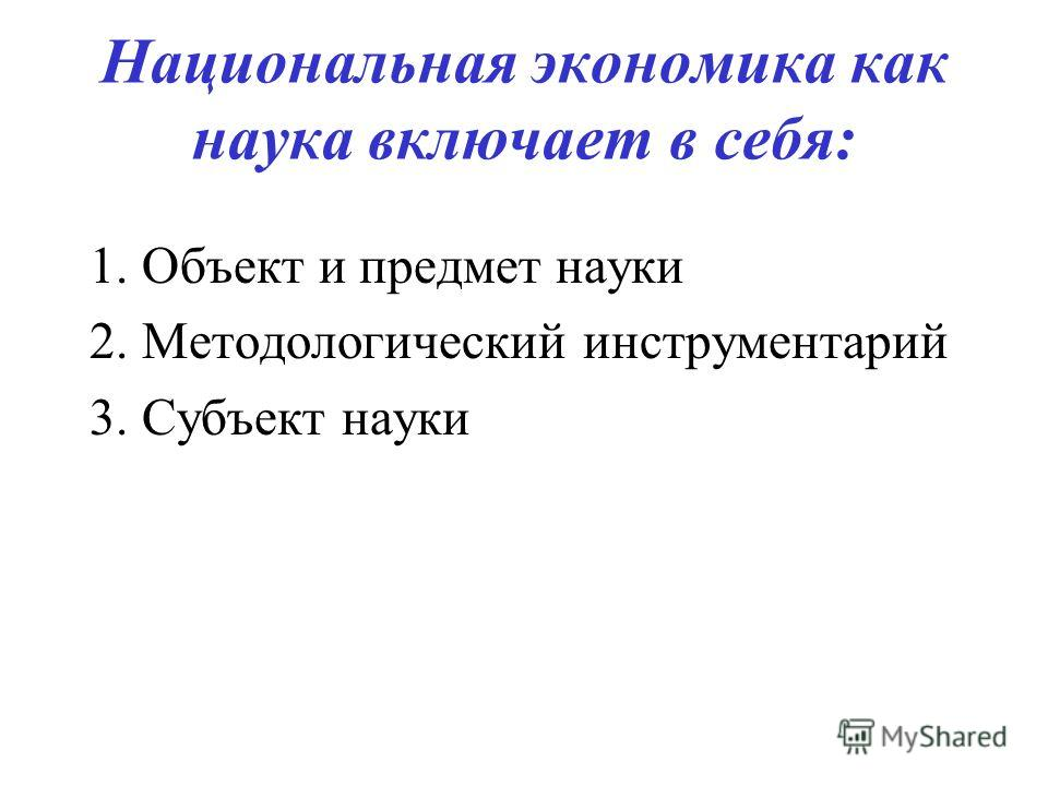 Национальная экономика как наука включает в себя: 1. Объект и предмет науки 2. Методологический инструментарий 3. Субъект науки