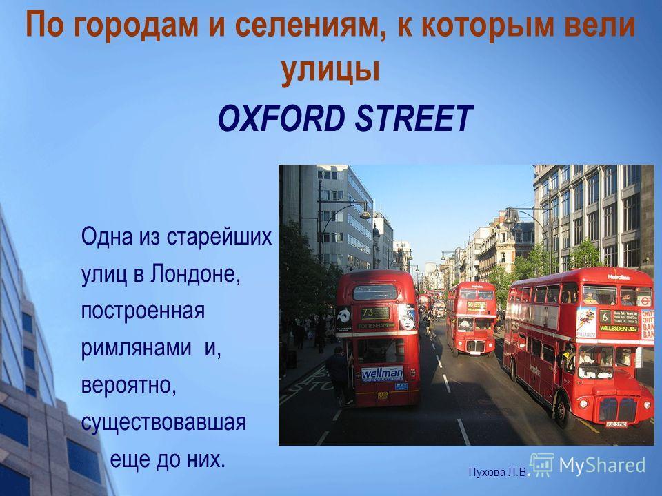 По городам и селениям, к которым вели улицы OXFORD STREET Одна из старейших улиц в Лондоне, построенная римлянами и, вероятно, существовавшая еще до них. Пухова Л.В.