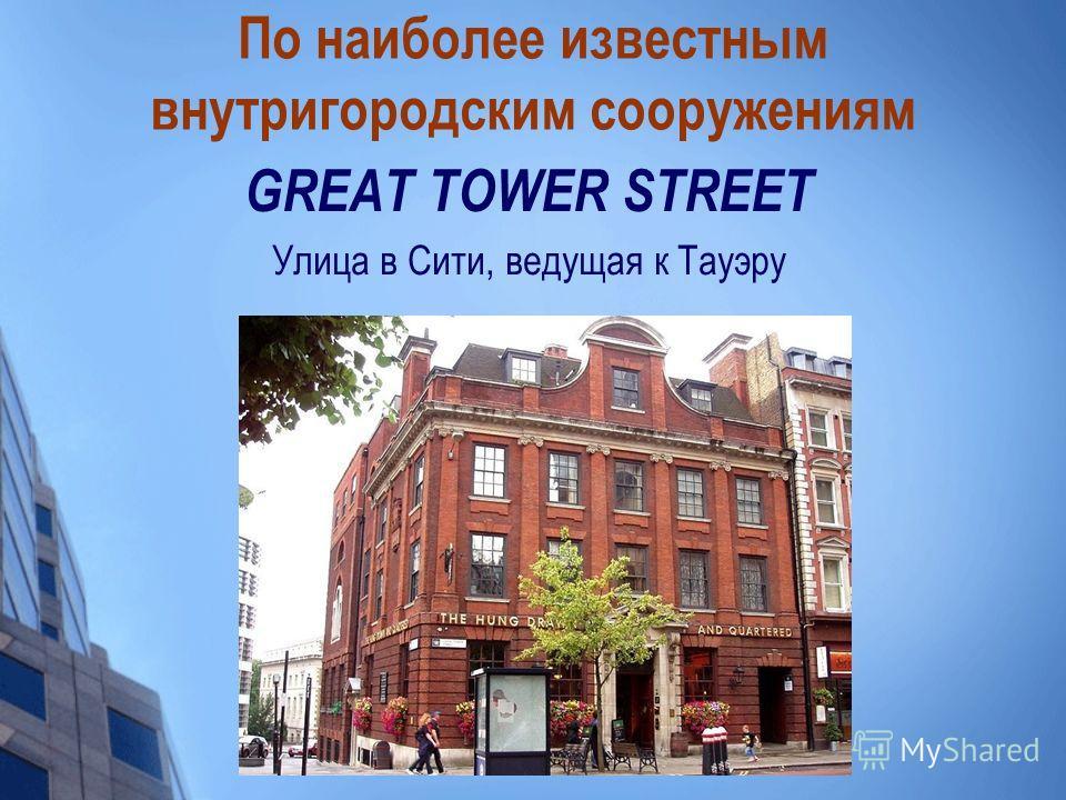 По наиболее известным внутригородским сооружениям GREAT TOWER STREET Улица в Сити, ведущая к Тауэру