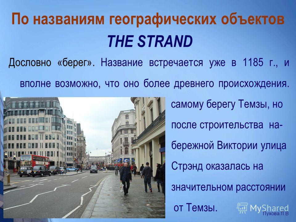 По названиям географических объектов THE STRAND Дословно «берег». Название встречается уже в 1185 г., и вполне возможно, что оно более древнего происхождения. Дорога в то время проходила по самому берегу Темзы, но после строительства на- бережной Вик