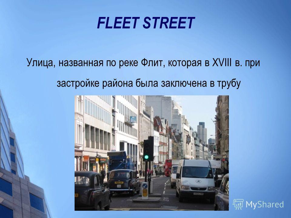 FLEET STREET Улица, названная по реке Флит, которая в XVIII в. при застройке района была заключена в трубу