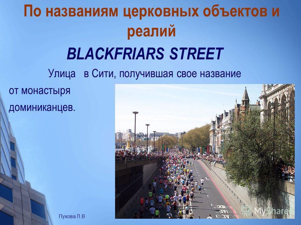 По названиям церковных объектов и реалий BLACKFRIARS STREET Улица в Сити, получившая свое название от монастыря доминиканцев. Пухова Л.В