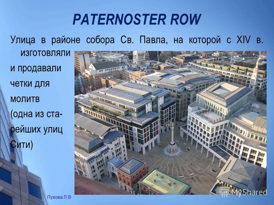 PATERNOSTER ROW Улица в районе собора Св. Павла, на которой с XIV в. изготовляли и продавали четки для молитв (одна из ста- рейших улиц Сити) Пухова Л.В