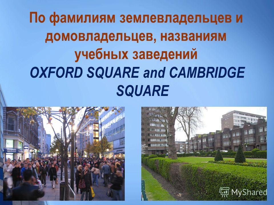 По фамилиям землевладельцев и домовладельцев, названиям учебных заведений OXFORD SQUARE and CAMBRIDGE SQUARE