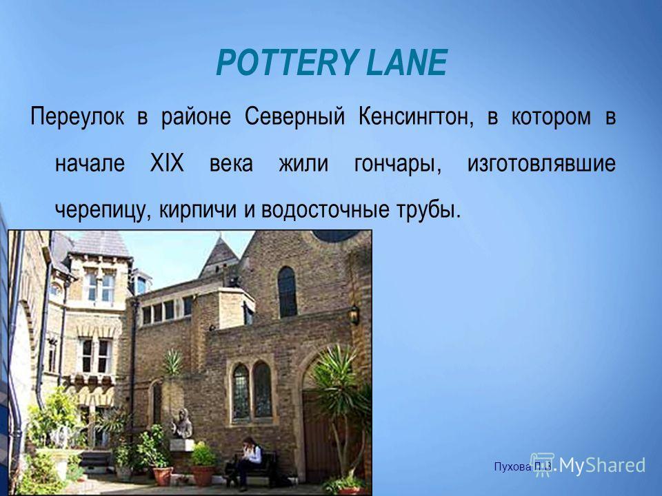 POTTERY LANE Переулок в районе Северный Кенсингтон, в котором в начале XIX века жили гончары, изготовлявшие черепицу, кирпичи и водосточные трубы. Пухова Л.В.