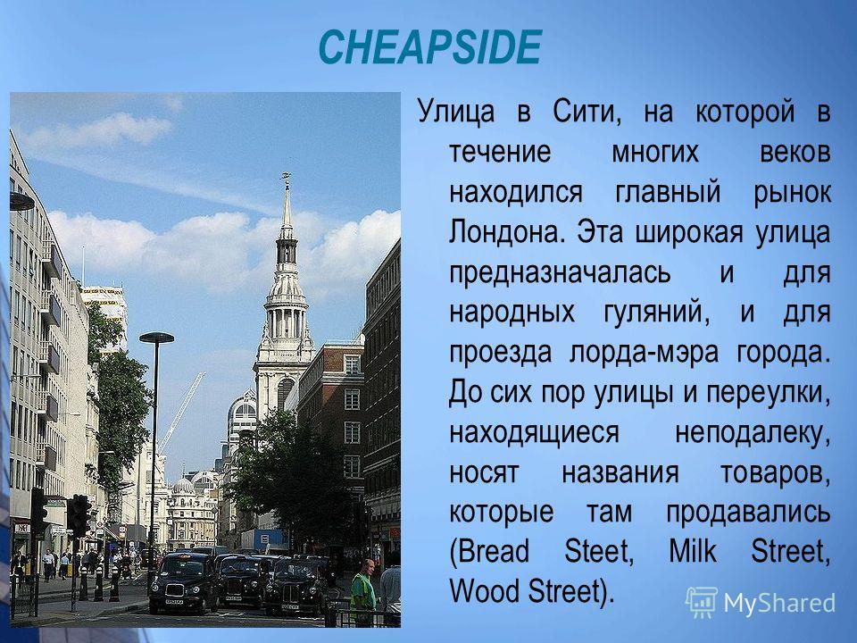 CHEAPSIDE Улица в Сити, на которой в течение многих веков находился главный рынок Лондона. Эта широкая улица предназначалась и для народных гуляний, и для проезда лорда-мэра города. До сих пор улицы и переулки, находящиеся неподалеку, носят названия