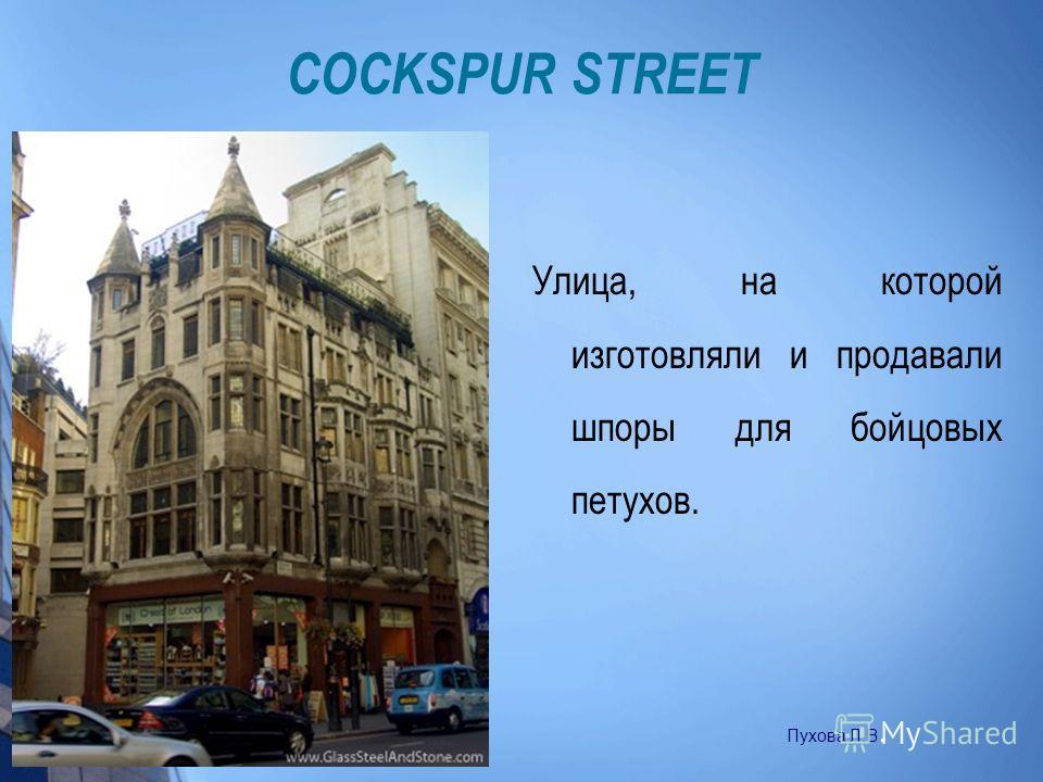 COCKSPUR STREET Улица, на которой изготовляли и продавали шпоры для бойцовых петухов. Пухова Л.В.