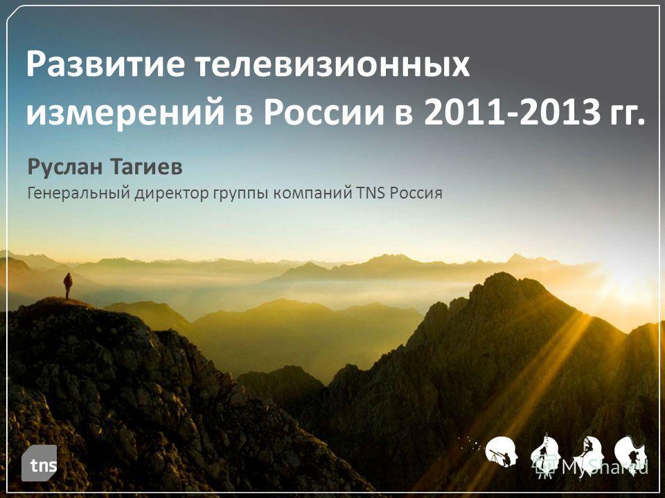 Руслан Тагиев Генеральный директор группы компаний TNS Россия Развитие телевизионных измерений в России в 2011-2013 гг.