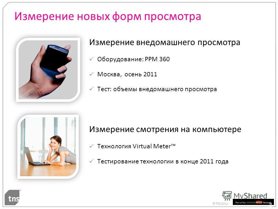 © TNS 2011 Измерение новых форм просмотра Измерение внедомашнего просмотра Оборудование: PPM 360 Москва, осень 2011 Тест: объемы внедомашнего просмотра 30 Измерение смотрения на компьютере Технология Virtual Meter Тестирование технологии в конце 2011
