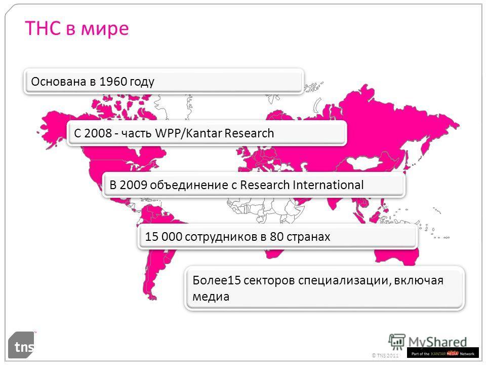 © TNS 2011 ТНС в мире С 2008 - часть WPP/Kantar Research Основана в 1960 году В 2009 объединение с Research International Более15 секторов специализации, включая медиа 15 000 сотрудников в 80 странах 4