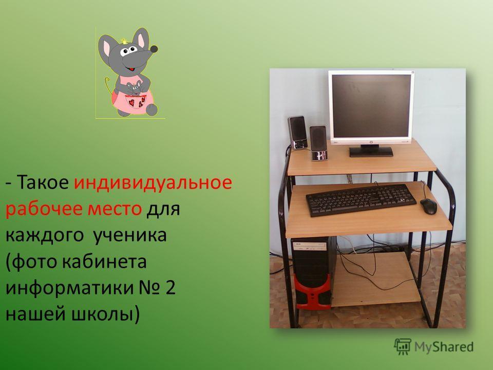 - Такое индивидуальное рабочее место для каждого ученика (фото кабинета информатики 2 нашей школы)