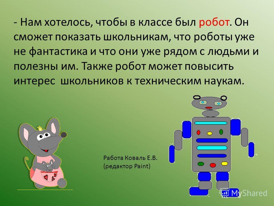 - Нам хотелось, чтобы в классе был робот. Он сможет показать школьникам, что роботы уже не фантастика и что они уже рядом с людьми и полезны им. Также робот может повысить интерес школьников к техническим наукам. Работа Коваль Е.В. (редактор Paint)