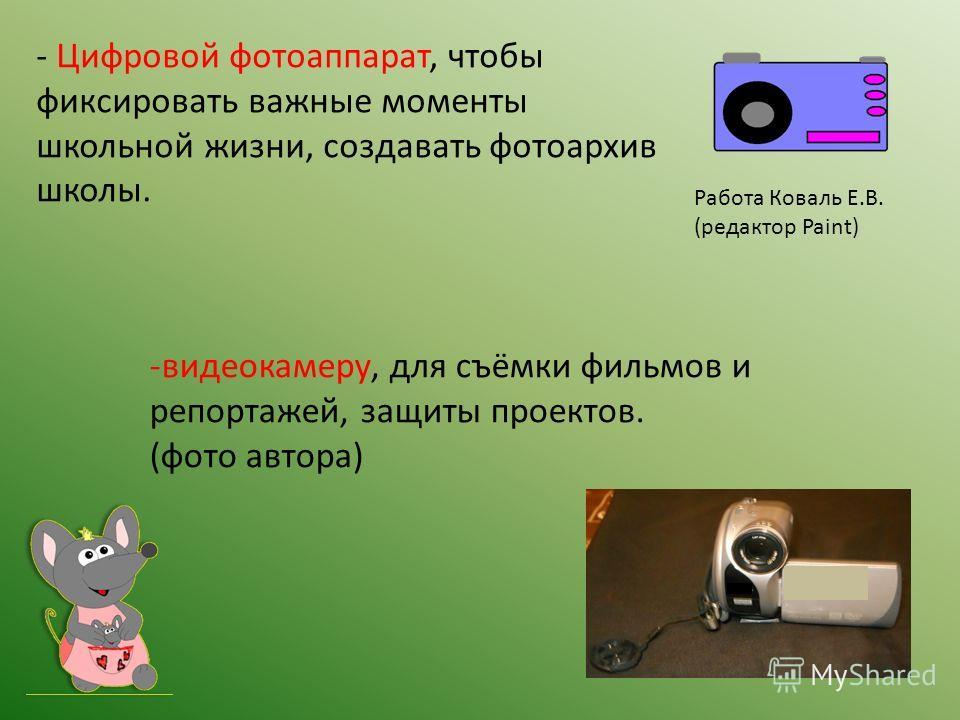 - Цифровой фотоаппарат, чтобы фиксировать важные моменты школьной жизни, создавать фотоархив школы. Работа Коваль Е.В. (редактор Paint) -видеокамеру, для съёмки фильмов и репортажей, защиты проектов. (фото автора)