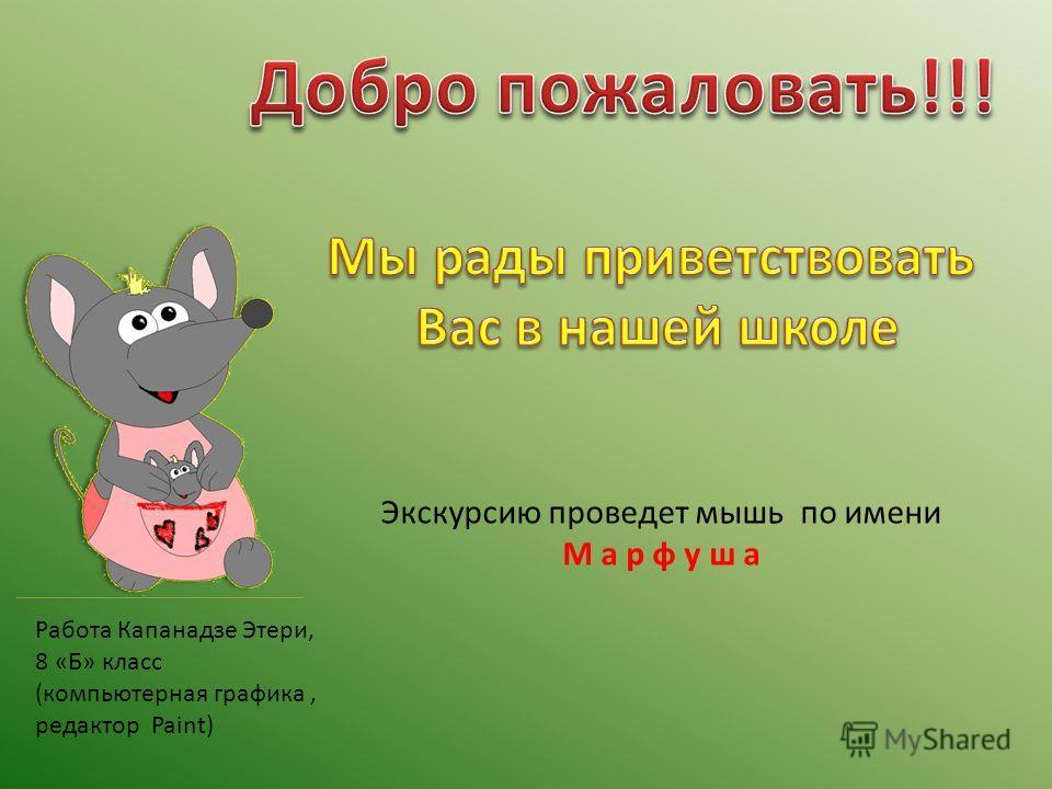 Работа Капанадзе Этери, 8 «Б» класс (компьютерная графика, редактор Paint) Экскурсию проведет мышь по имени М а р ф у ш а