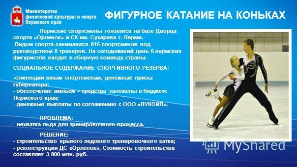 ФИГУРНОЕ КАТАНИЕ НА КОНЬКАХ Пермские спортсмены готовятся на базе Дворца спорта «Орленок» и СК им. Сухарева г. Перми. Видом спорта занимаются 815 спортсменов под руководством 8 тренеров. На сегодняшний день 6 пермских фигуристов входят в сборную кома