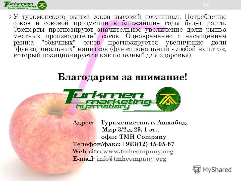 16 У туркменского рынка соков высокий потенциал. Потребление соков и соковой продукции в ближайшие годы будет расти. Эксперты прогнозируют значительное увеличение доли рынка местных производителей соков. Одновременно с насыщением рынка