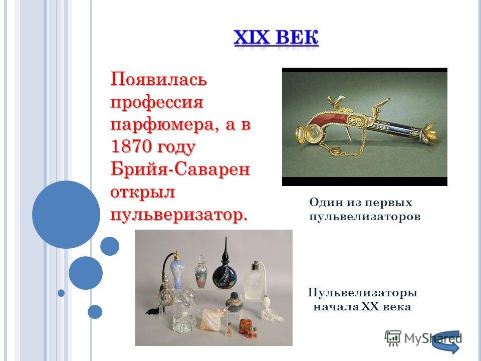 Появилась профессия парфюмера, а в 1870 году Брийя-Саварен открыл пульверизатор. Один из первых пульвелизаторов Пульвелизаторы начала ХХ века