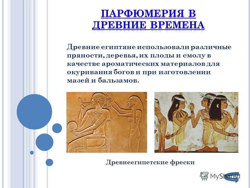Древнеегипетские фрески Древние египтяне использовали различные пряности, деревья, их плоды и смолу в качестве ароматических материалов для окуривания богов и при изготовлении мазей и бальзамов.