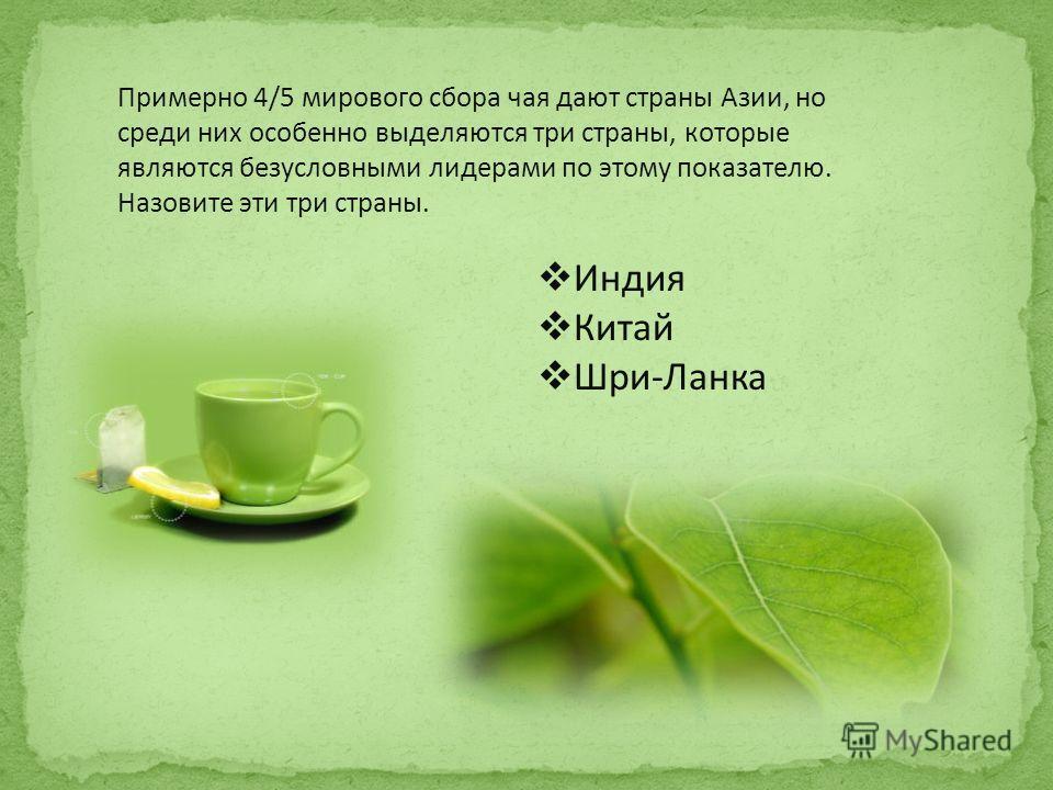 Примерно 4/5 мирового сбора чая дают страны Азии, но среди них особенно выделяются три страны, которые являются безусловными лидерами по этому показателю. Назовите эти три страны. Индия Китай Шри-Ланка