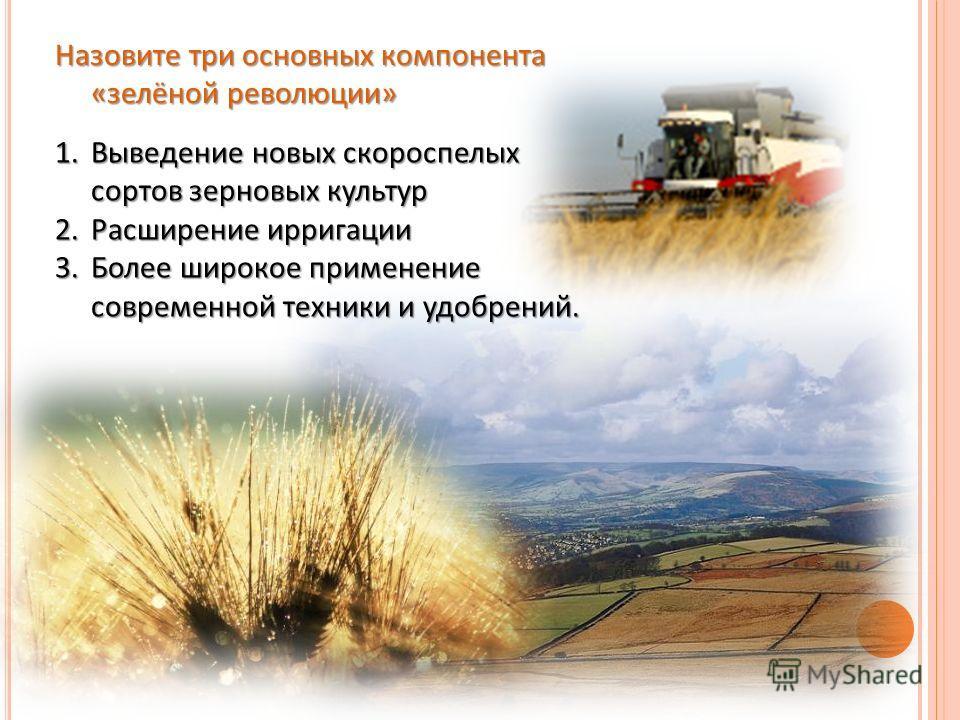 Назовите три основных компонента «зелёной революции» 1.Выведение новых скороспелых сортов зерновых культур 2.Расширение ирригации 3.Более широкое применение современной техники и удобрений.