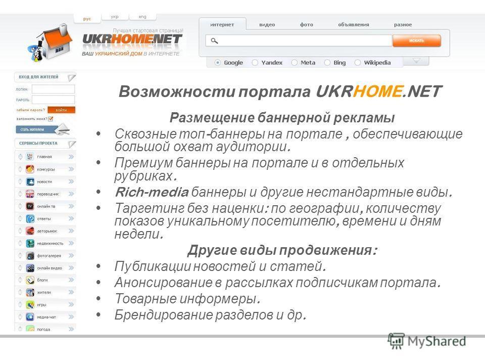 Возможности портала UKRHOME.NET Размещение баннерной рекламы Сквозные топ - баннеры на портале, обеспечивающие большой охват аудитории. Премиум баннеры на портале и в отдельных рубриках. Rich-media баннеры и другие нестандартные виды. Таргетинг без н