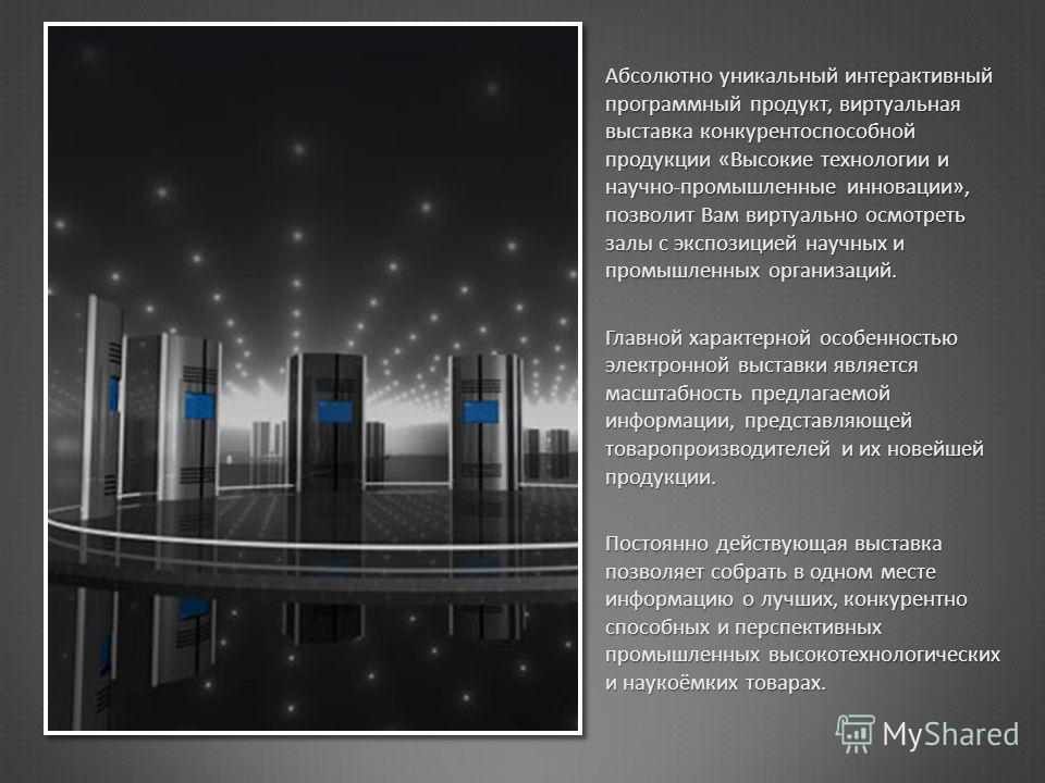 Абсолютно уникальный интерактивный программный продукт, виртуальная выставка конкурентоспособной продукции « Высокие технологии и научно - промышленные инновации », позволит Вам виртуально осмотреть залы с экспозицией научных и промышленных организац