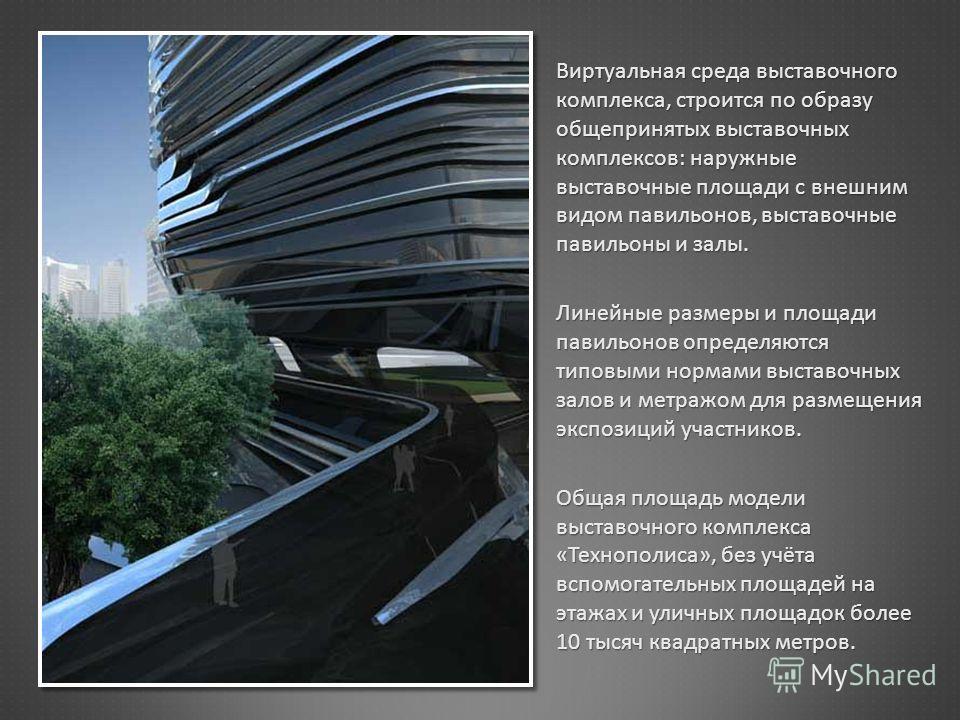 Виртуальная среда выставочного комплекса, строится по образу общепринятых выставочных комплексов : наружные выставочные площади с внешним видом павильонов, выставочные павильоны и залы. Линейные размеры и площади павильонов определяются типовыми норм