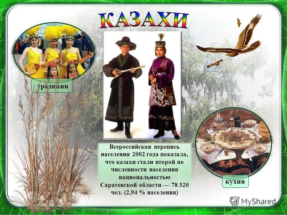 Всероссийская перепись населения 2002 года показала, что казахи стали второй по численности населения национальностью Саратовской области 78 320 чел. (2,94 % населения) традиции кухня