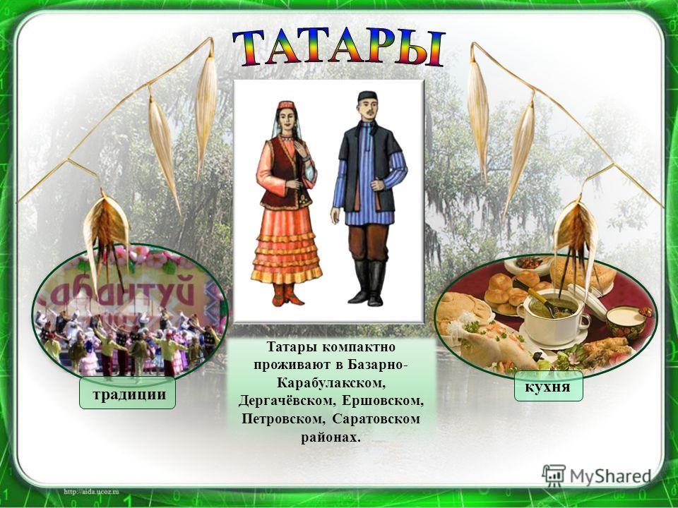 Татары компактно проживают в Базарно- Карабулакском, Дергачёвском, Ершовском, Петровском, Саратовском районах. традиции кухня