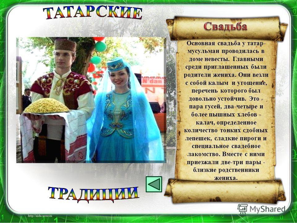 Основная свадьба у татар- мусульман проводилась в доме невесты. Главными среди приглашенных были родители жениха. Они везли с собой калым и угощение, перечень которого был довольно устойчив. Это - пара гусей, два-четыре и более пышных хлебов - калач,