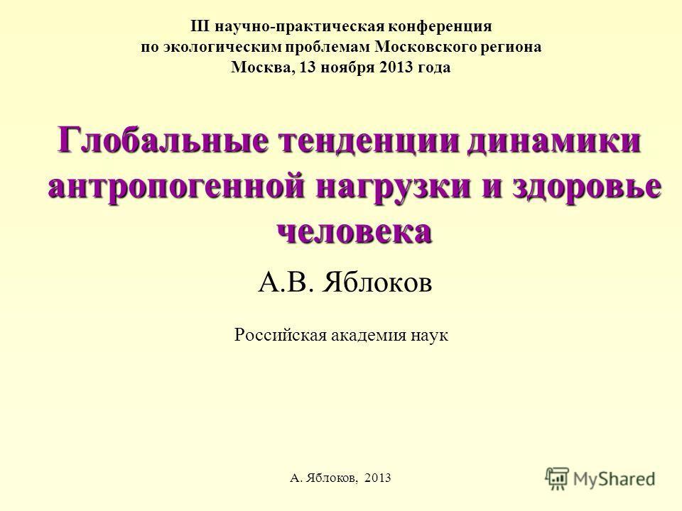 А. Яблоков, 2013 III научно-практическая конференция по экологическим проблемам Московского региона Москва, 13 ноября 2013 года Глобальные тенденции динамики антропогенной нагрузки и здоровье человека Глобальные тенденции динамики антропогенной нагру