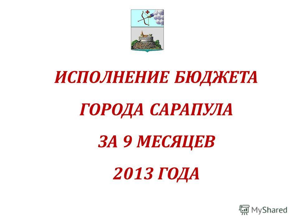 ИСПОЛНЕНИЕ БЮДЖЕТА ГОРОДА САРАПУЛА ЗА 9 МЕСЯЦЕВ 2013 ГОДА